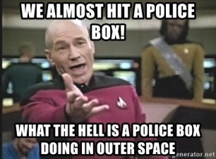 Picard Wtf - we almost hit a police box! what the hell is a police box doing in outer space