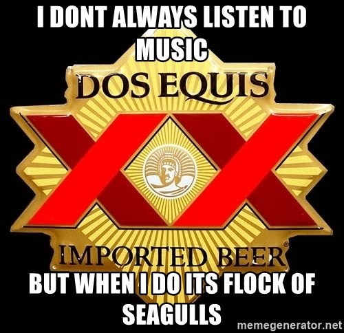 Dos Equis - I dont always listen to music but when i do its flock of seagulls