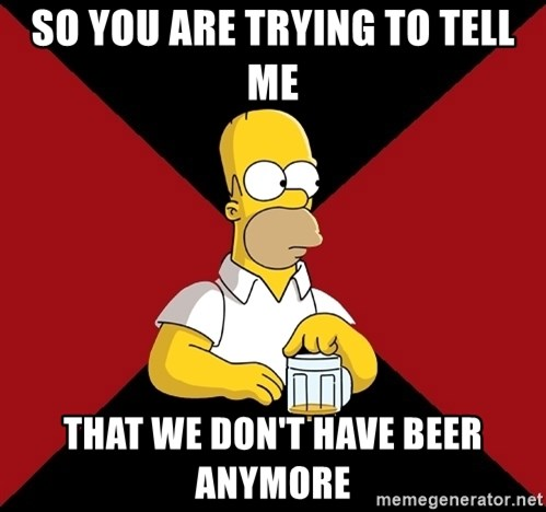 Homer Jay Simpson - so you are trying to tell me that we don't have beer anymore
