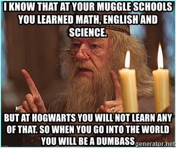 dumbledore fingers - i know that at your muggle schools you learned math, english and science. but at Hogwarts you will not learn any of that. so when you go into the world you will be a DUMBASS