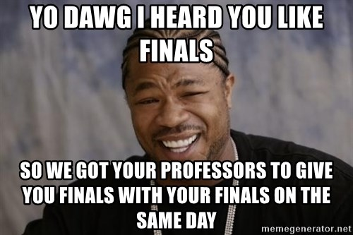 xzibit-yo-dawg - Yo dawg i heard you like finals So we got your professors to give you finals with your finals on the same day