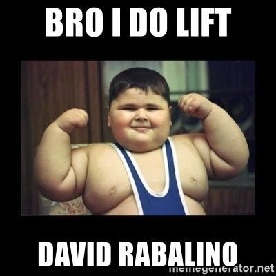 Fat kid - bro I do lift David rabalinO