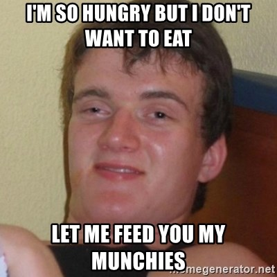 Really highguy - I'm so hungry but i don't want to eat let me feed you my munchies