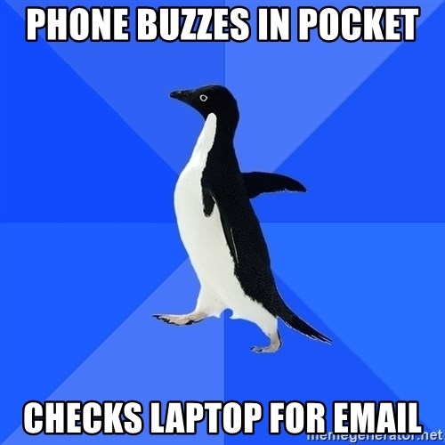 Socially Awkward Penguin - Phone buzzes in pocket Checks laptop for email