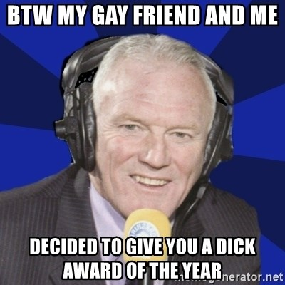 Optimistic Eddie Gray  - BTW my gay friend and me  decided to give you a dick award of the year