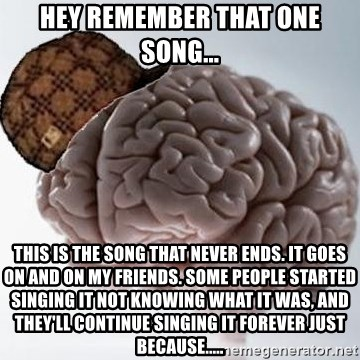 Scumbag Brain - hey remember that one song... This is the song that never ends. It goes on and on my friends. Some people started singing it not knowing what it was, And they'll continue singing it forever just because.....