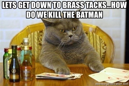 lets get down to brass tackshow do we kill the batman lets get down to brass tacks how do we kill the batman poker,Get Down Cat Meme