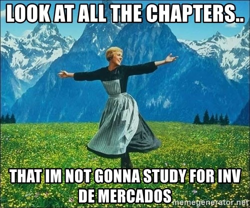 Look at all the things - LOOK AT ALL THE CHAPTERS.. THAT IM NOT GONNA STUDY FOR INV DE MERCADOS