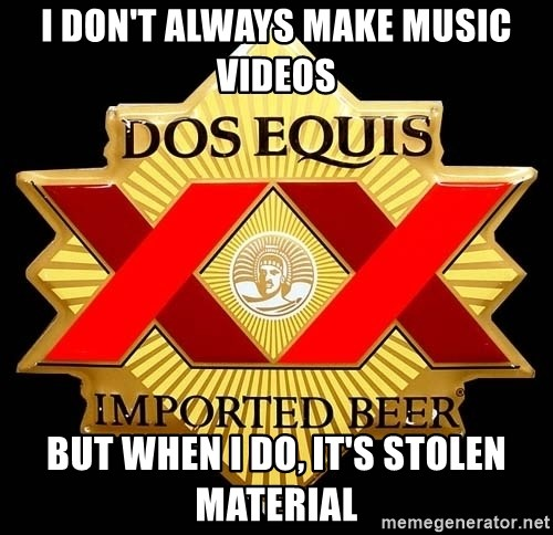Dos Equis - i don't always MAKE MUSIC VIDEOS but when i do, it's stolen MATERIAL