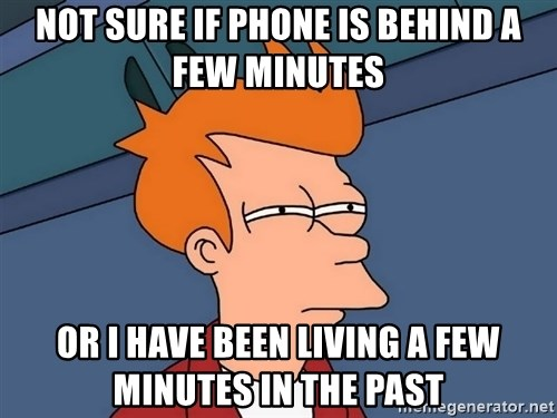 Futurama Fry - NOT SURE IF PHONE IS BEHIND A FEW MINUTES OR I HAVE BEEN LIVING A FEW MINUTES IN THE PAST
