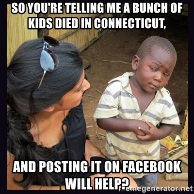 Skeptical third-world kid - SO YOU'RE TELLING ME A BUNCH OF KIDS DIED IN CONNECTICUT, AND POSTING IT ON FACEBOOK WILL HELP?