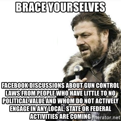 Prepare yourself - brace yourselves facebook discussions about gun control laws from people who have little to no political value and whom do not actively engage in any local, state or federal activities are coming