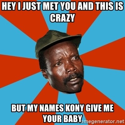 Kony 2012 DD - hey i just met you and this is crazy but my names kony give me your baby