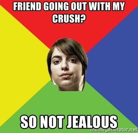 Non Jealous Girl - friend going out with my crush? so not jealous