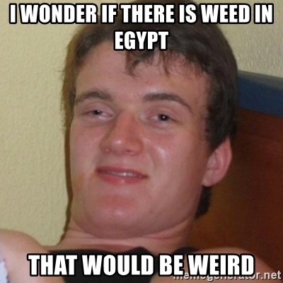 Really highguy - I wonder if there is weed in  Egypt That would be weird