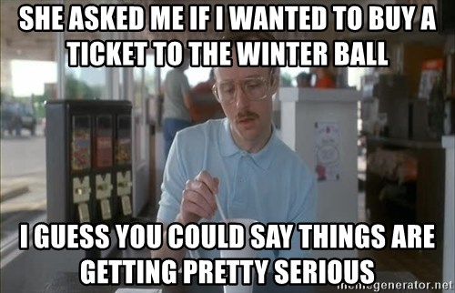 so i guess you could say things are getting pretty serious - she asked me if i wanted to buy a ticket to the winter ball i guess you could say things are getting pretty serious