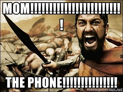 This Is Sparta Meme - mom!!!!!!!!!!!!!!!!!!!!!!!!! THe phone!!!!!!!!!!!!!!!