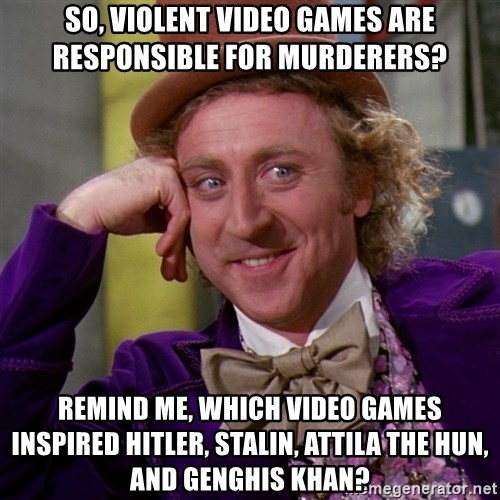 Willy Wonka - So, violent video games are responsible for murderers? Remind me, which video games inspired Hitler, Stalin, Attila the Hun, and GENGHIS khan?
