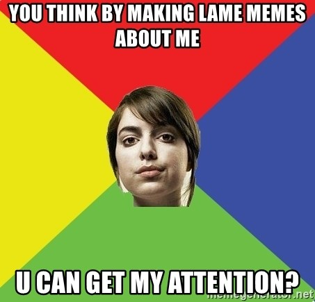 Non Jealous Girl - You think by making lame memes about me u can get my attention?