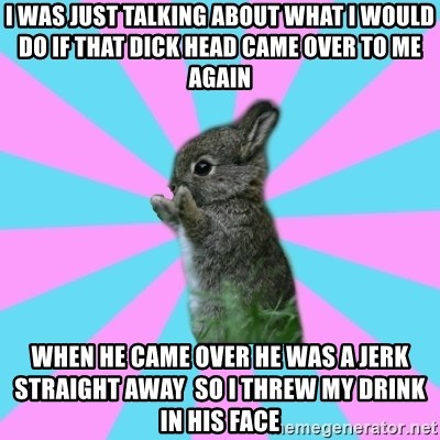 yAy FoR LifE BunNy - i was just talking about what i would do if that dick head came over to me again when he came over he was a jerk straight away  so i threw my drink in his face