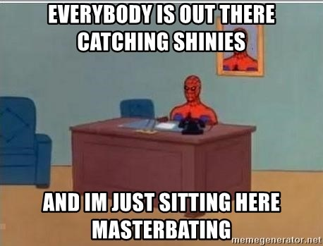 Spidermandesk - EVERYBODY IS OUT THERE CATCHING SHINIES  AND IM JUST SITTING HERE MASTERBATING