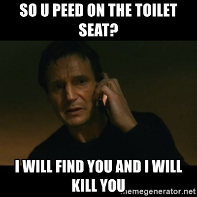 liam neeson taken - So u peed on the toilet seat? i will find you and i will kill you