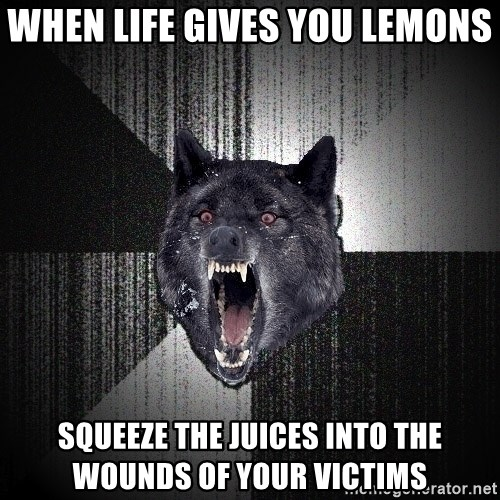 Insanity Wolf - WHEN LIFE GIVES YOU LEMONS SQueeze the juices into the WOUNDS OF YOUR VICTIMS