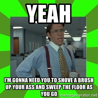 Lumberg - yeah I'm gonna need you to shove a brush up your ass and sweep the floor as you go