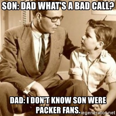 father son  - SON: dad what's a bad call? Dad: I don't know son were packer fans.