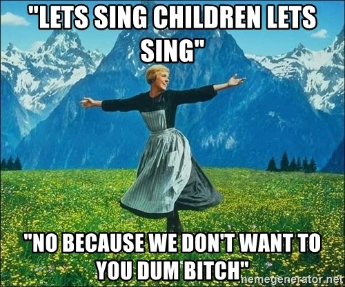 """Look at all the things - """"LETS SING CHILDREN LETS SING"""" """"NO BECAUSE WE DON'T WANT TO YOU DUM BITCH"""""""
