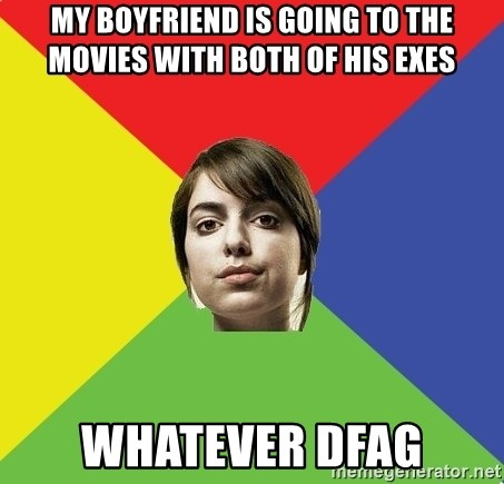 Non Jealous Girl - my boyfriend is going to the movies with both of his exes whatever dfag