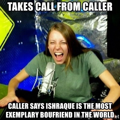 Unfunny/Uninformed Podcast Girl - takes call from caller caller says ishraque is the most exemplary boufriend in the world