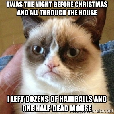 Grumpy Cat  - twas the night before christmas and all through the house i left dozens of hairballs and one half-dead mouse