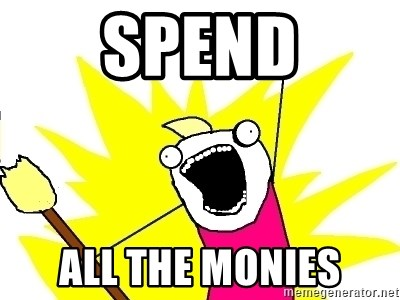 X ALL THE THINGS - spend ALL the monies