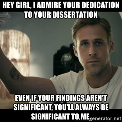 ryan gosling hey girl - Hey Girl, I admire your dedication to your dissertation Even if your findings aren't significant, you'll always be significant to me.