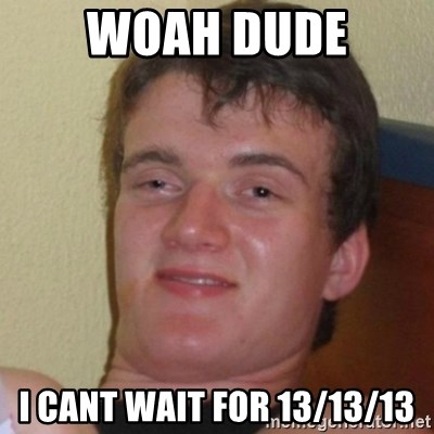 Really Stoned Guy - woah dude i cant wait for 13/13/13