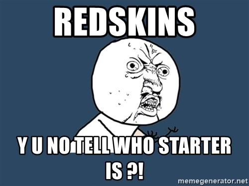 Y U No - redskins y u no tell who starter is ?!