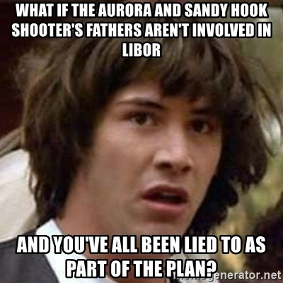 Conspiracy Keanu - what if the aurora and sandy hook shooter's fathers aren't involved in libor and you've all been lied to as part of the plan?