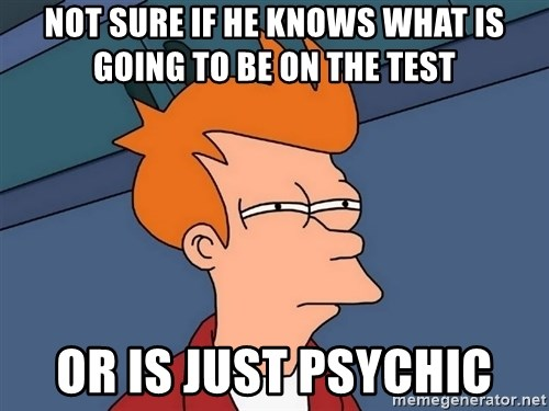 Futurama Fry - Not sure if he knows what is going to be on the test or is just psychic