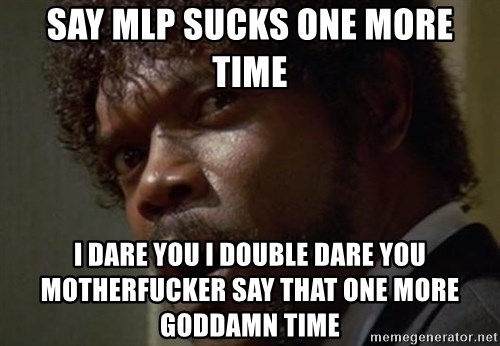 Angry Samuel L Jackson - say mlp sucks one more time i dare you i double dare you motherfucker say that one more goddamn time