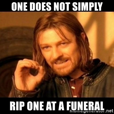 Does not simply walk into mordor Boromir  - one does not simply rip one at a funeral