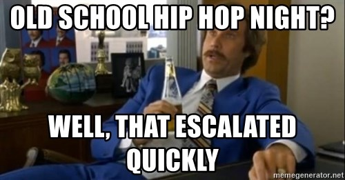 That escalated quickly-Ron Burgundy - Old school hip hop night? Well, that escalated quickly