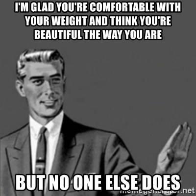 Correction Guy - i'm glad you're comfortable with your weight and think you're beautiful the way you are but no one else does