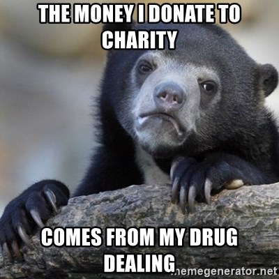 Confession Bear - the money i donate to charity comes from my drug dealing