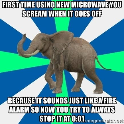 PTSD Elephant - First time using new microwave you scream when it goes off because it sounds just like a fire alarm so now you try to always stop it at 0:01