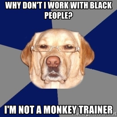 Racist Dawg - Why Don't i work with black People?  I'm not a monkey trainer