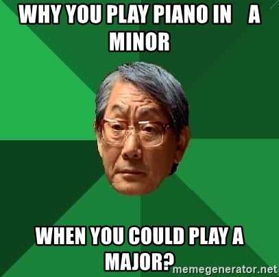 High Expectations Asian Father - why you play piano in    a minor when you could play a major?