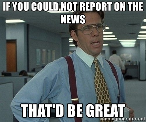Bill Lumbergh - If you could not report on the news That'd be great