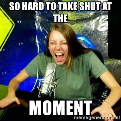Unfunny/Uninformed Podcast Girl - SO HARD TO TAKE SHUT AT THE MOMENT