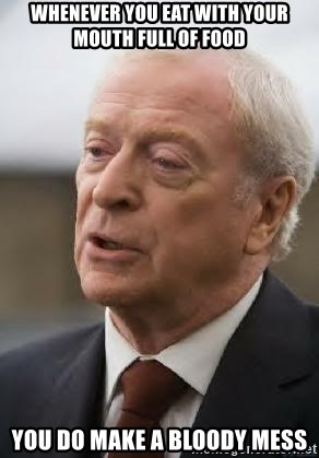 Michael Caine - whenever you eat with your mouth full of food you do make a bloody mess